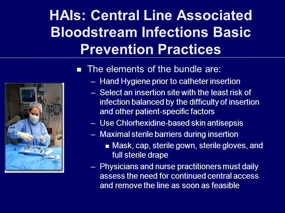 HAIs: Central Line Associated Bloodstream Infections Basic Prevention Practices The elements of the bundle are: –Hand Hygiene prior to catheter insert