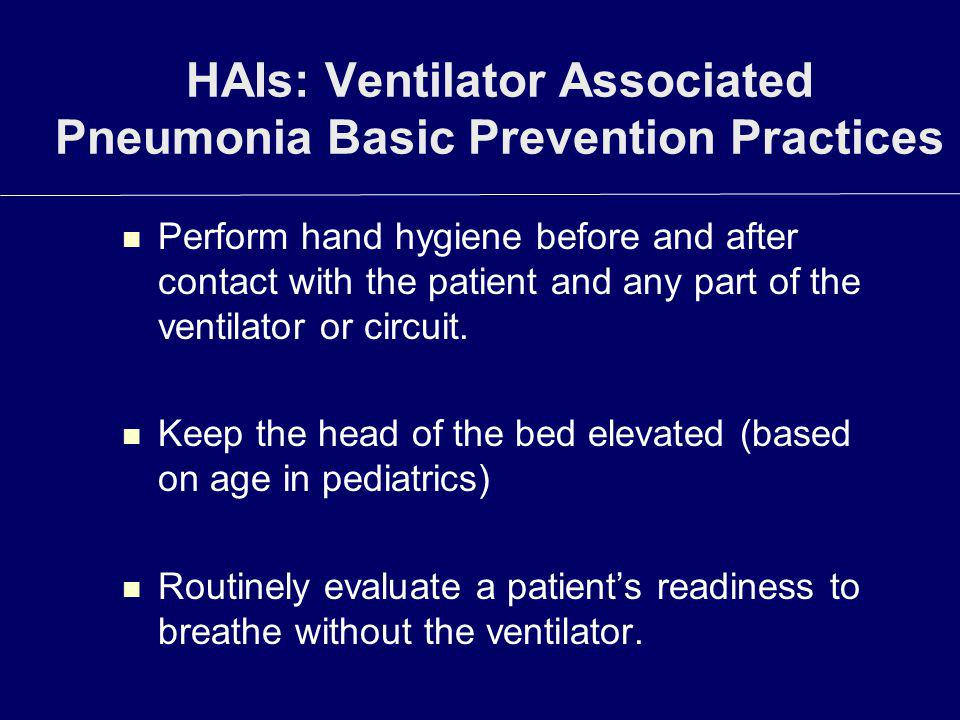 HAIs: Ventilator Associated Pneumonia Basic Prevention Practices Perform hand hygiene before and after contact with the patient and any part of the ve