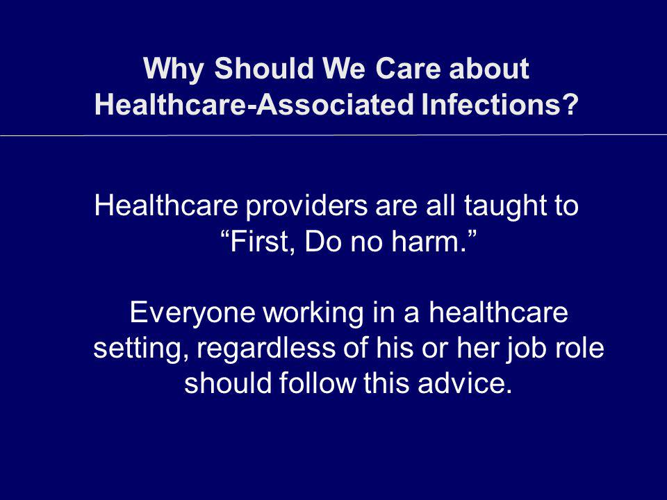 Why Should We Care about Healthcare-Associated Infections? Healthcare providers are all taught to First, Do no harm. Everyone working in a healthcare