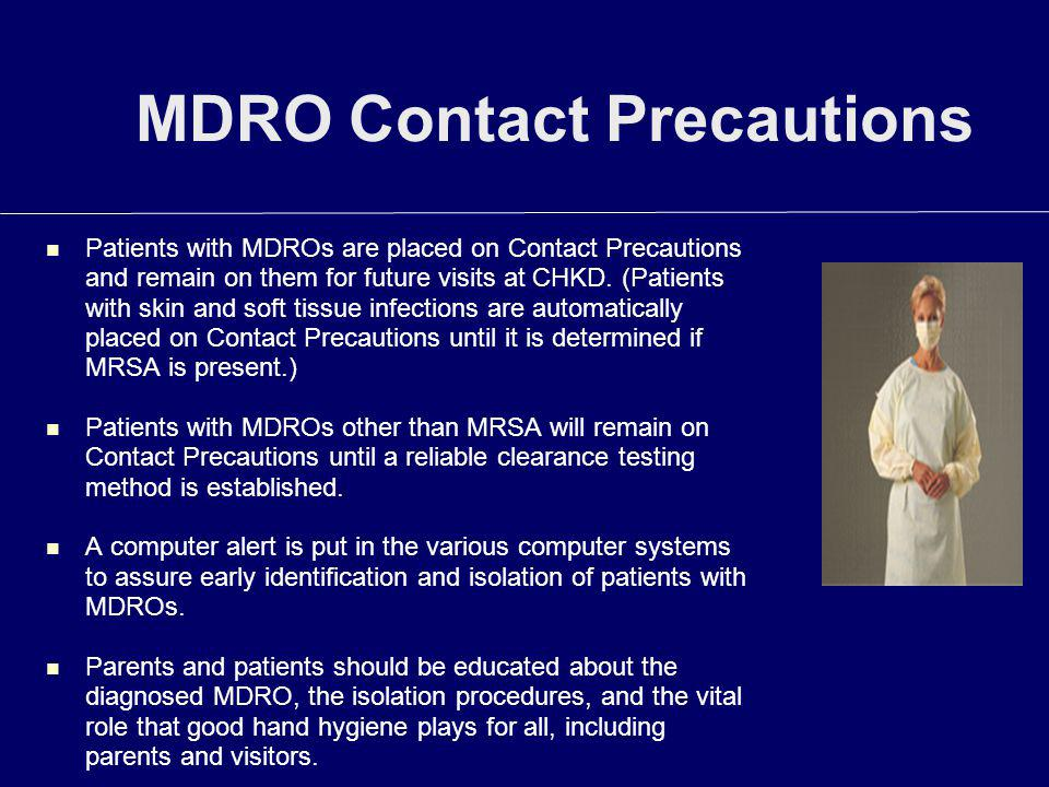 MDRO Contact Precautions Patients with MDROs are placed on Contact Precautions and remain on them for future visits at CHKD. (Patients with skin and s