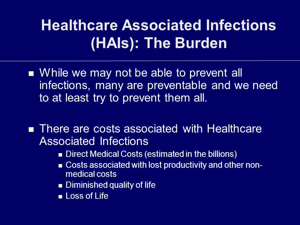 Healthcare Associated Infections (HAIs): The Burden While we may not be able to prevent all infections, many are preventable and we need to at least t