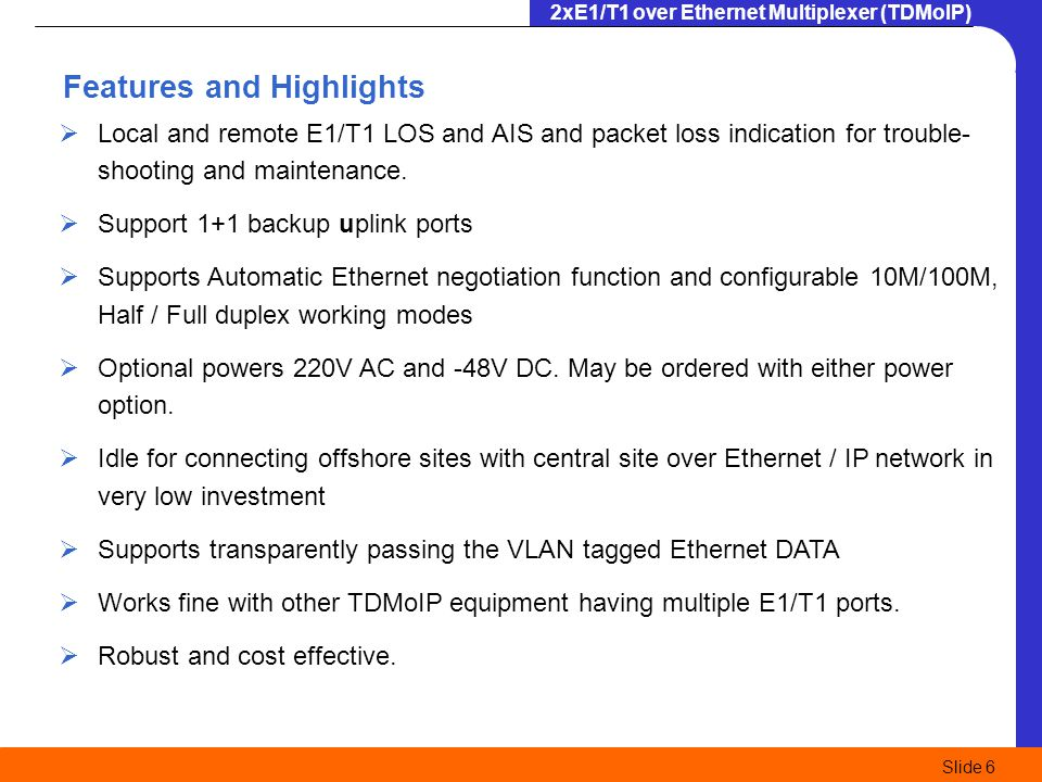 2xE1/T1 over Ethernet Multiplexer (TDMoIP) Slide 6 Local and remote E1/T1 LOS and AIS and packet loss indication for trouble- shooting and maintenance