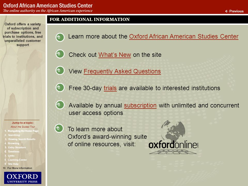 Previous FOR ADDITIONAL INFORMATION Oxford offers a variety of subscription and purchase options, free trials to institutions, and unparalleled customer support Learn more about the Oxford African American Studies CenterOxford African American Studies Center View Frequently Asked QuestionsFrequently Asked Questions Free 30-day trials are available to interested institutionstrials Available by annual subscription with unlimited and concurrentsubscription user access options Check out Whats New on the siteWhats New Jump to a topic: About the Guided Tour 1.