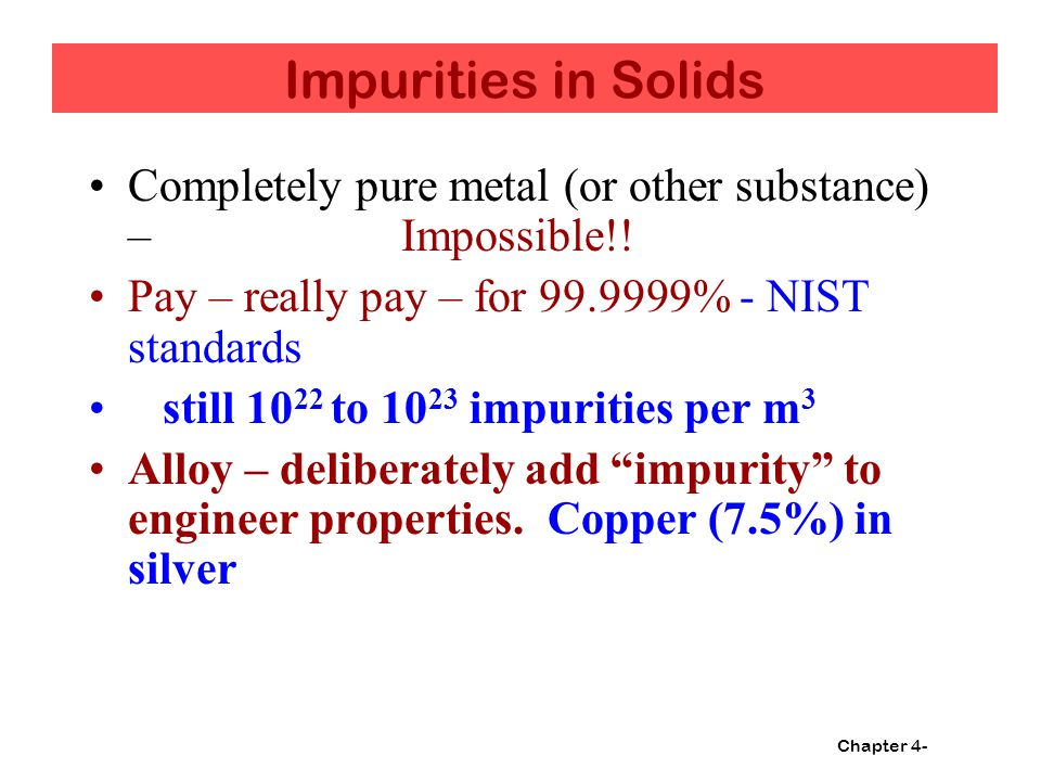Chapter 4- Impurities in Solids Completely pure metal (or other substance) – Impossible!.