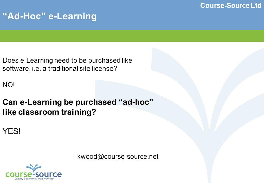 Course-Source Ltd Ad-Hoc e-Learning Does e-Learning need to be purchased like software, i.e.