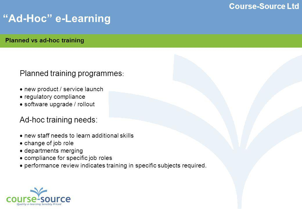 Course-Source Ltd Using e-Learning for ad-hoc training needs Some ideas 1.purchase license to large library of content from hosted portal or to run in the company LMS (Learning Management System).