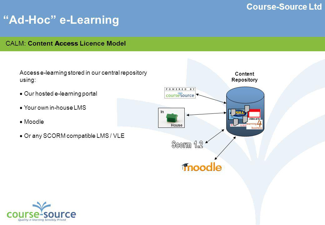 Course-Source Ltd CALM: Content Access Licence Model Access e-learning stored in our central repository using: Our hosted e-learning portal Your own in-house LMS Moodle Or any SCORM compatible LMS / VLE Access Content Repository In House Ad-Hoc e-Learning