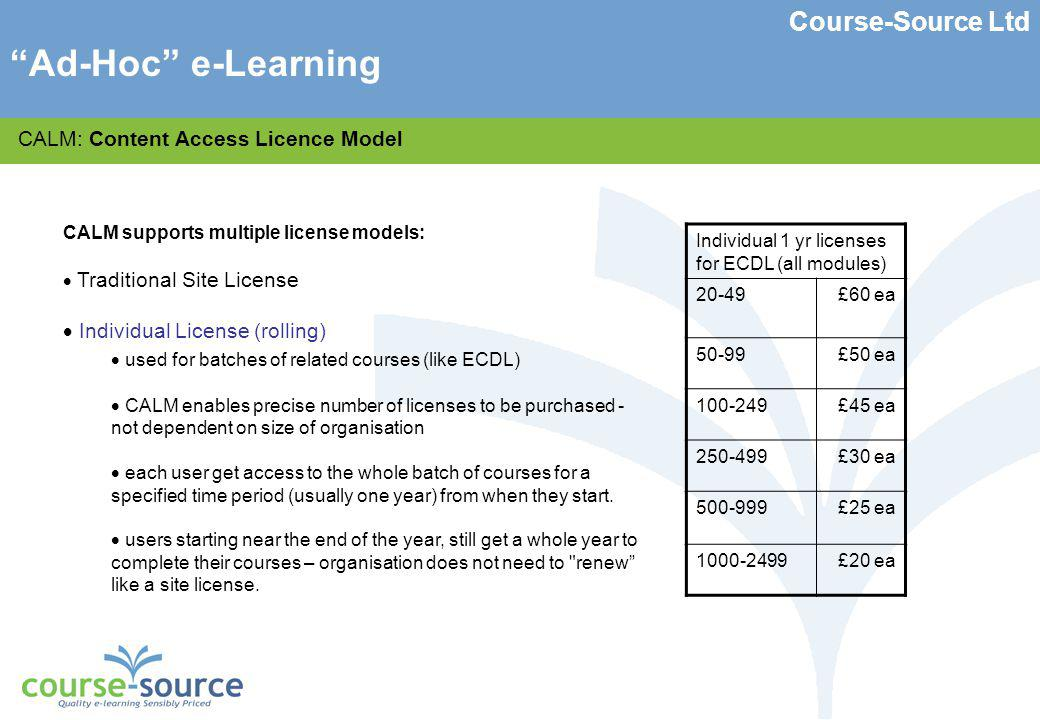 Course-Source Ltd CALM: Content Access Licence Model CALM supports multiple license models: Traditional Site License Individual License (rolling) Unit Based Licensing (per enrolment) X units purchased, whereby one user accessing one course for limited time (usually 3 months) costs one unit.
