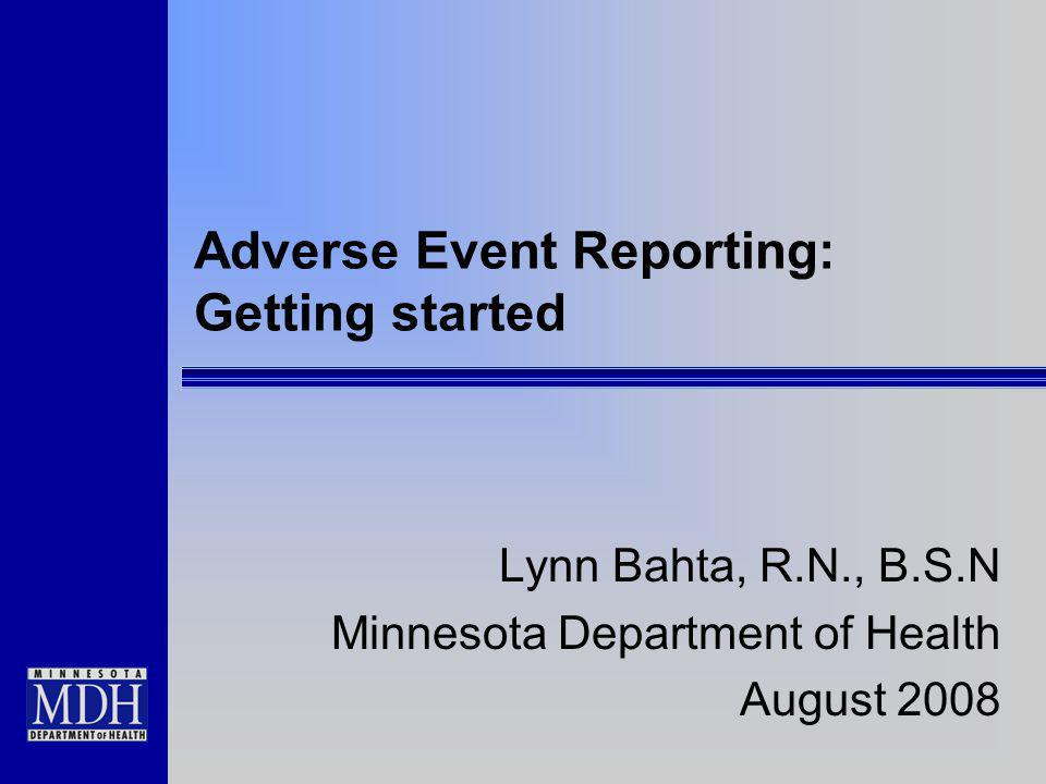 Adverse Event Reporting: Getting started Lynn Bahta, R.N., B.S.N Minnesota Department of Health August 2008