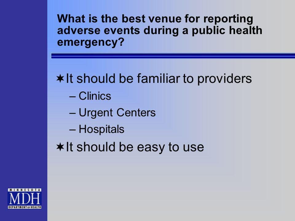 What is the best venue for reporting adverse events during a public health emergency? It should be familiar to providers –Clinics –Urgent Centers –Hos