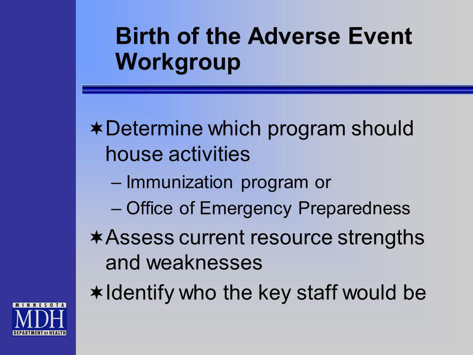 Birth of the Adverse Event Workgroup Determine which program should house activities –Immunization program or –Office of Emergency Preparedness Assess current resource strengths and weaknesses Identify who the key staff would be