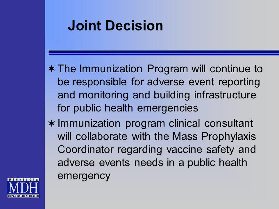 Joint Decision The Immunization Program will continue to be responsible for adverse event reporting and monitoring and building infrastructure for public health emergencies Immunization program clinical consultant will collaborate with the Mass Prophylaxis Coordinator regarding vaccine safety and adverse events needs in a public health emergency