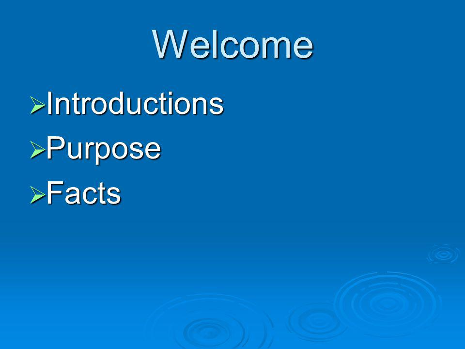 Welcome Introductions Introductions Purpose Purpose Facts Facts