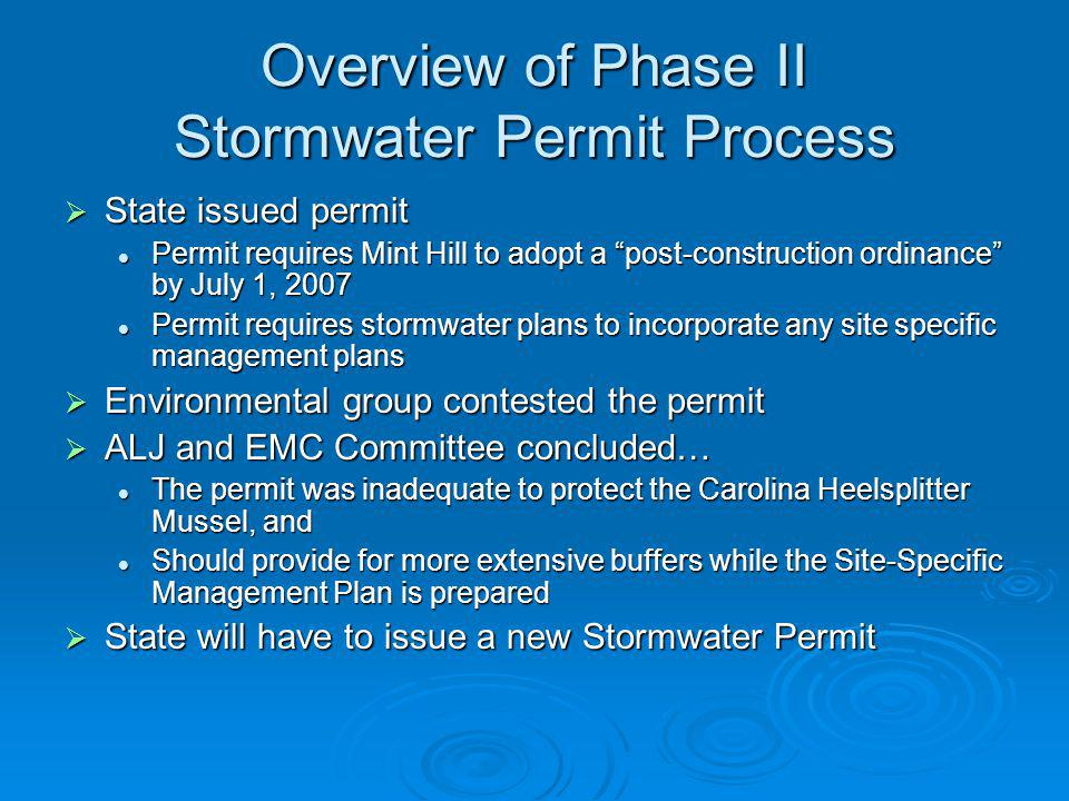 Overview of Phase II Stormwater Permit Process State issued permit State issued permit Permit requires Mint Hill to adopt a post-construction ordinance by July 1, 2007 Permit requires Mint Hill to adopt a post-construction ordinance by July 1, 2007 Permit requires stormwater plans to incorporate any site specific management plans Permit requires stormwater plans to incorporate any site specific management plans Environmental group contested the permit Environmental group contested the permit ALJ and EMC Committee concluded… ALJ and EMC Committee concluded… The permit was inadequate to protect the Carolina Heelsplitter Mussel, and The permit was inadequate to protect the Carolina Heelsplitter Mussel, and Should provide for more extensive buffers while the Site-Specific Management Plan is prepared Should provide for more extensive buffers while the Site-Specific Management Plan is prepared State will have to issue a new Stormwater Permit State will have to issue a new Stormwater Permit