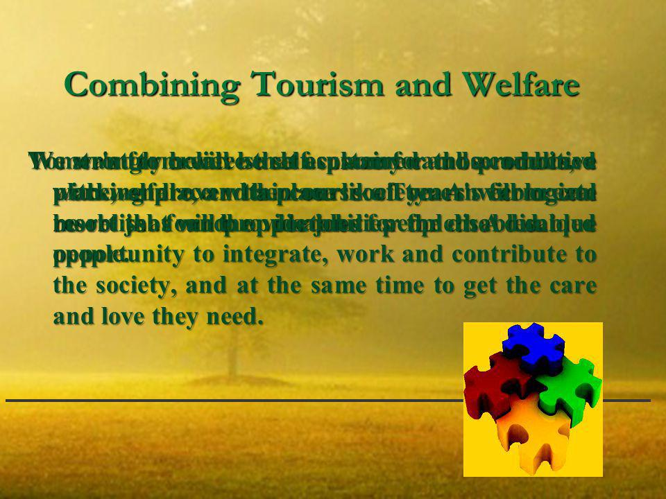 Combining Tourism and Welfare We want to create such a place for those adults, a working place within our society: An ecological resort that will provide jobs for the disabled.