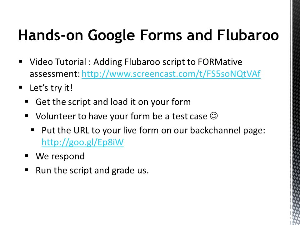 Hands-on Google Forms and Flubaroo Video Tutorial : Adding Flubaroo script to FORMative assessment: http://www.screencast.com/t/FS5soNQtVAfhttp://www.screencast.com/t/FS5soNQtVAf Lets try it.