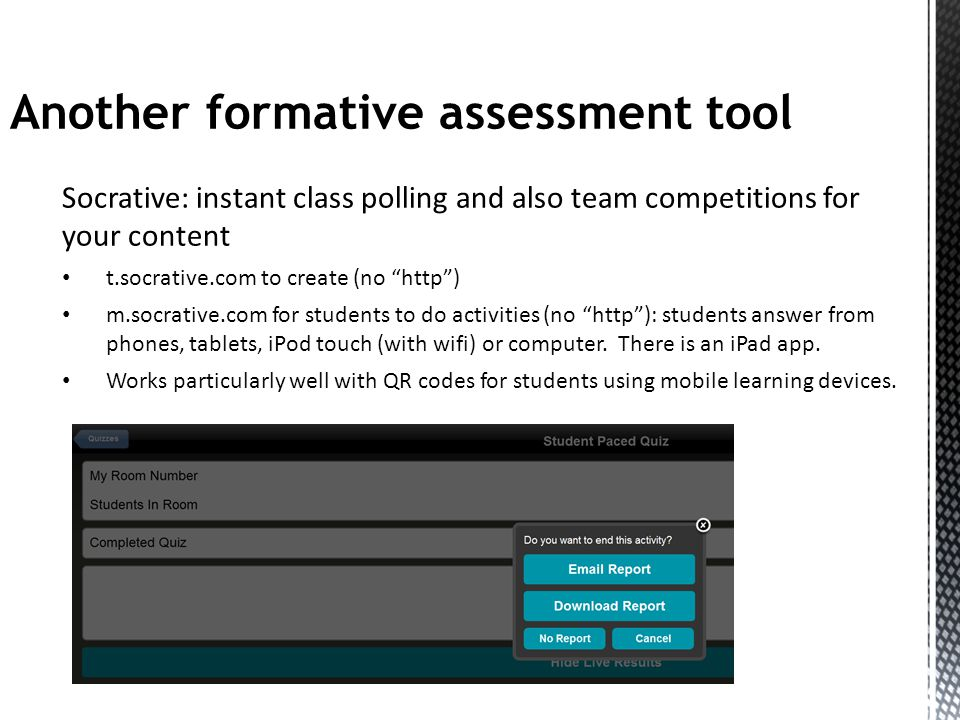Another formative assessment tool Socrative: instant class polling and also team competitions for your content t.socrative.com to create (no http) m.socrative.com for students to do activities (no http): students answer from phones, tablets, iPod touch (with wifi) or computer.