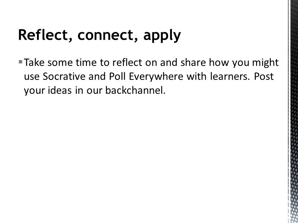 Reflect, connect, apply Take some time to reflect on and share how you might use Socrative and Poll Everywhere with learners.