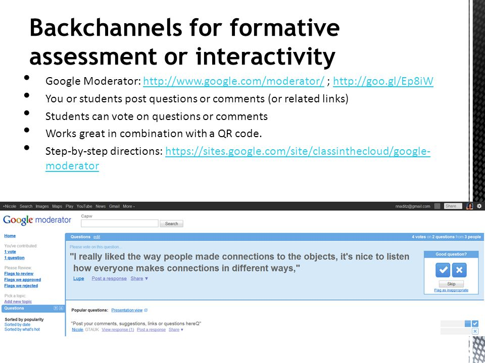 Backchannels for formative assessment or interactivity Google Moderator: http://www.google.com/moderator/ ; http://goo.gl/Ep8iWhttp://www.google.com/moderator/http://goo.gl/Ep8iW You or students post questions or comments (or related links) Students can vote on questions or comments Works great in combination with a QR code.