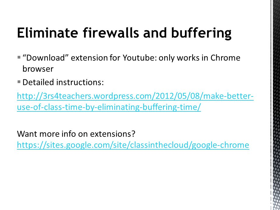 Eliminate firewalls and buffering Download extension for Youtube: only works in Chrome browser Detailed instructions: http://3rs4teachers.wordpress.com/2012/05/08/make-better- use-of-class-time-by-eliminating-buffering-time/ Want more info on extensions.