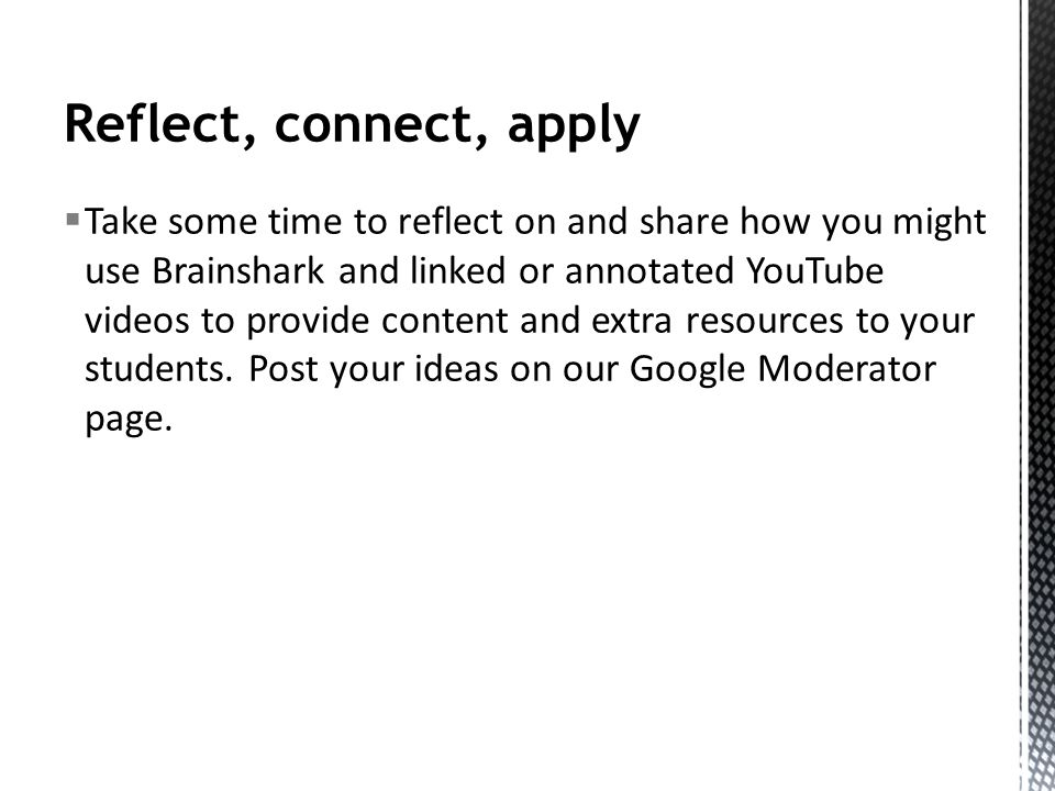 Reflect, connect, apply Take some time to reflect on and share how you might use Brainshark and linked or annotated YouTube videos to provide content and extra resources to your students.