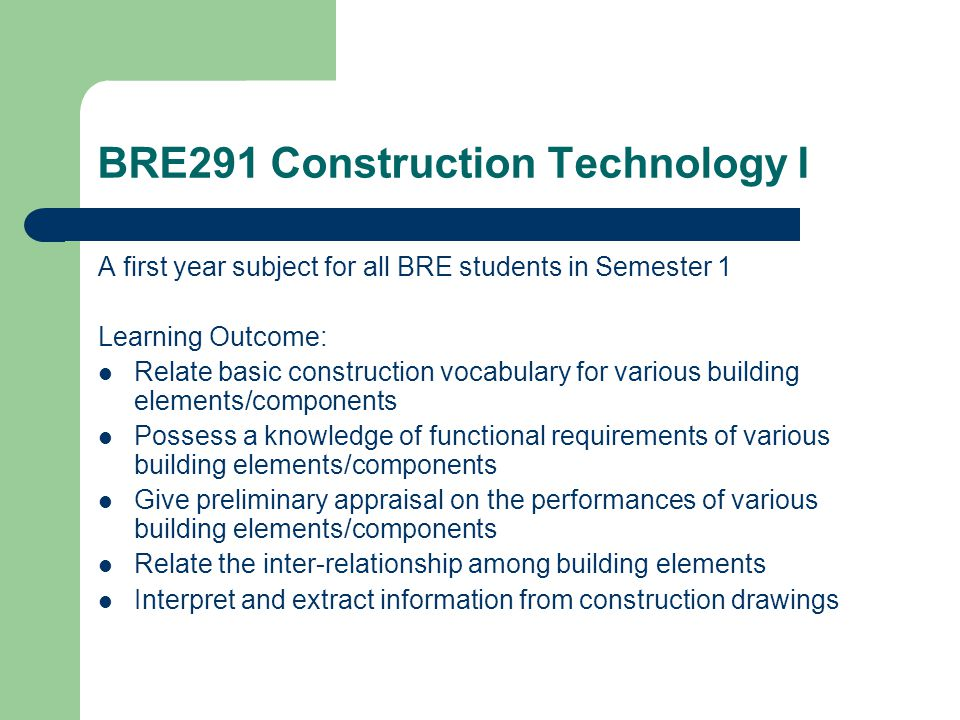 BRE291 Construction Technology I A first year subject for all BRE students in Semester 1 Learning Outcome: Relate basic construction vocabulary for various building elements/components Possess a knowledge of functional requirements of various building elements/components Give preliminary appraisal on the performances of various building elements/components Relate the inter-relationship among building elements Interpret and extract information from construction drawings