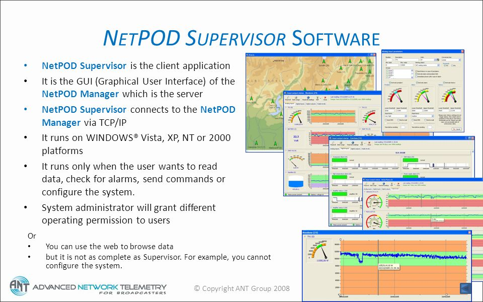 N ET POD S UPERVISOR S OFTWARE NetPOD Supervisor is the client application It is the GUI (Graphical User Interface) of the NetPOD Manager which is the server NetPOD Supervisor connects to the NetPOD Manager via TCP/IP It runs on WINDOWS® Vista, XP, NT or 2000 platforms It runs only when the user wants to read data, check for alarms, send commands or configure the system.