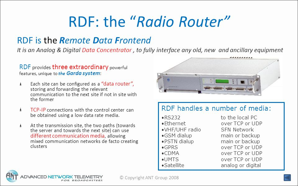 RDF: the Radio Router RDF provides three extraordinary powerful features, unique to the Garda system : Each site can be configured as a data router, storing and forwarding the relevant communication to the next site if not in site with the former TCP-IP connections with the control center can be obtained using a low data rate media.