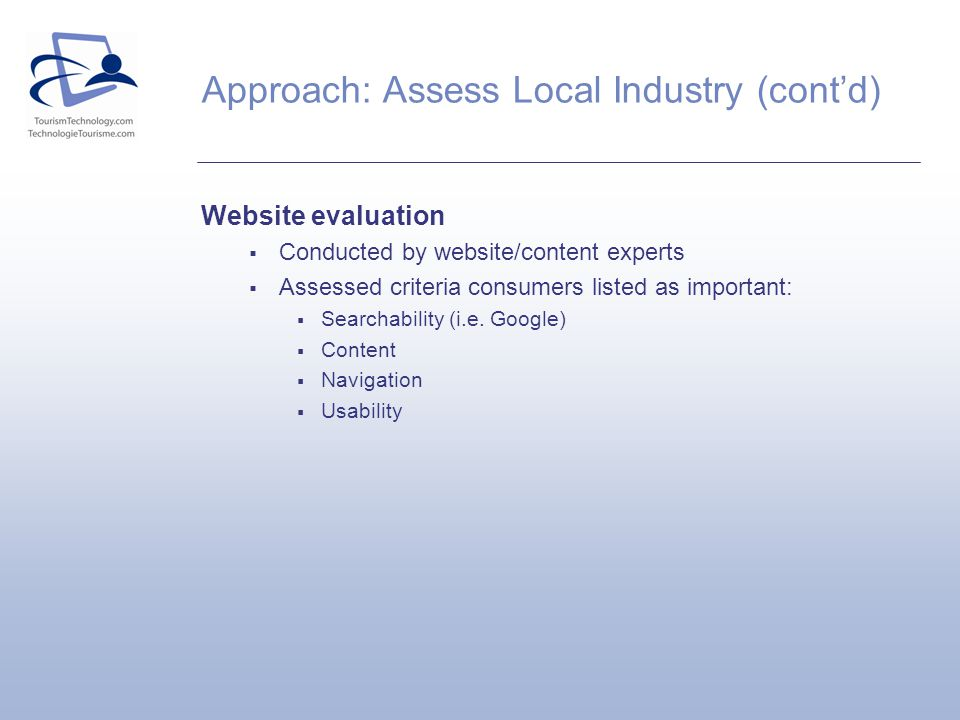 Approach: Assess Local Industry (contd) Website evaluation Conducted by website/content experts Assessed criteria consumers listed as important: Searchability (i.e.