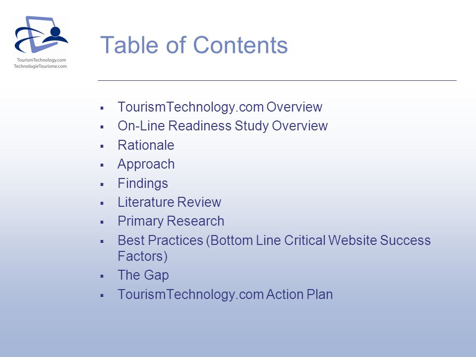 Table of Contents TourismTechnology.com Overview On-Line Readiness Study Overview Rationale Approach Findings Literature Review Primary Research Best Practices (Bottom Line Critical Website Success Factors) The Gap TourismTechnology.com Action Plan