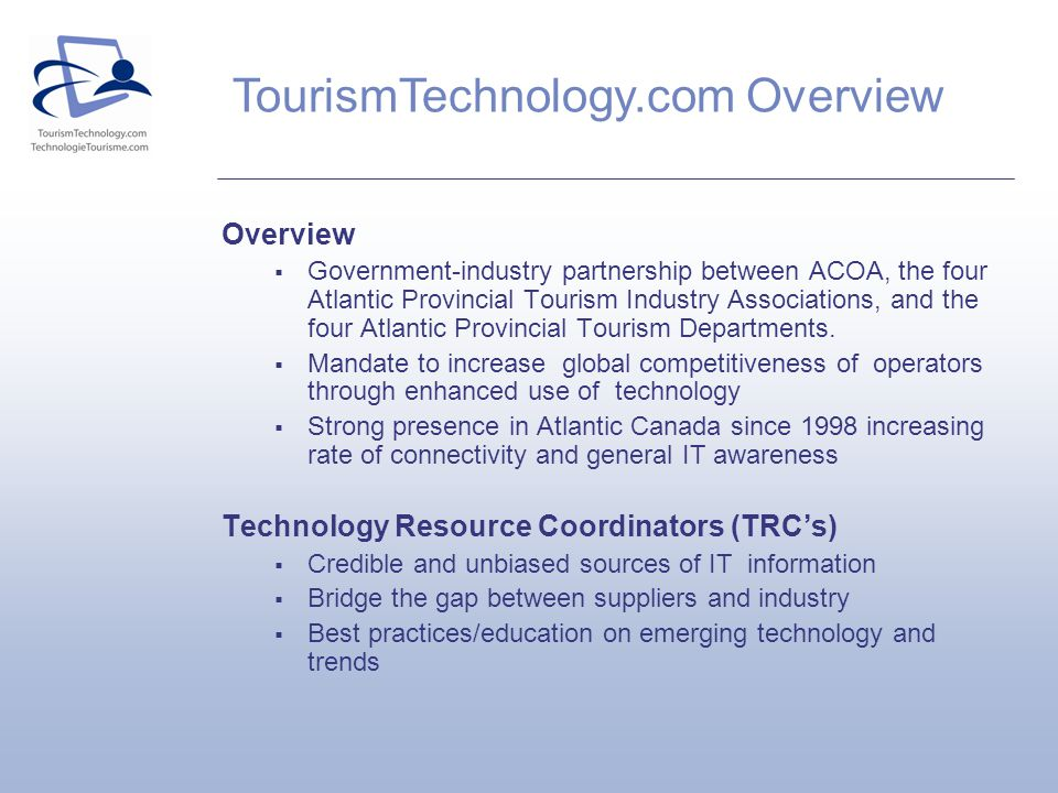 TourismTechnology.com Overview Overview Government-industry partnership between ACOA, the four Atlantic Provincial Tourism Industry Associations, and the four Atlantic Provincial Tourism Departments.