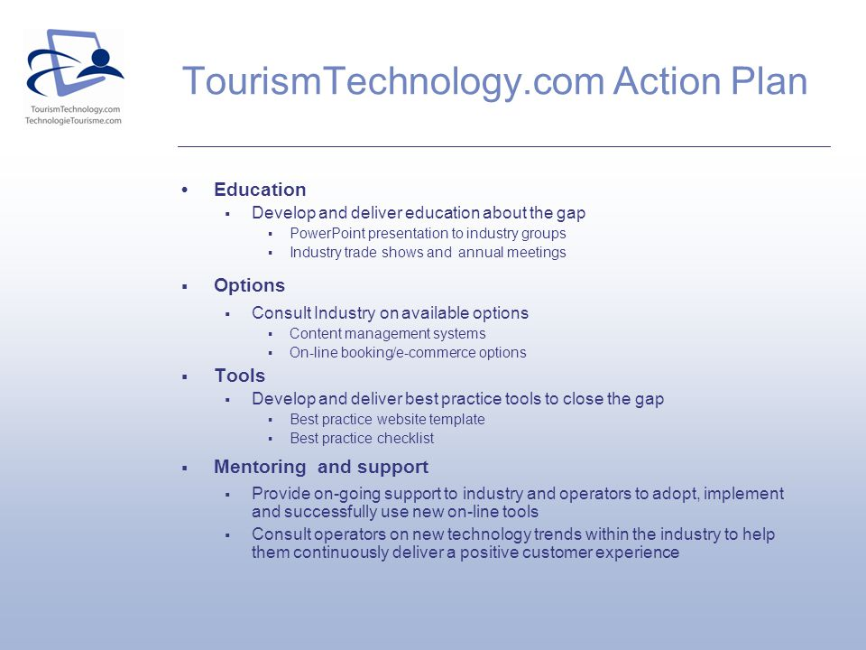 TourismTechnology.com Action Plan Education Develop and deliver education about the gap PowerPoint presentation to industry groups Industry trade shows and annual meetings Options Consult Industry on available options Content management systems On-line booking/e-commerce options Tools Develop and deliver best practice tools to close the gap Best practice website template Best practice checklist Mentoring and support Provide on-going support to industry and operators to adopt, implement and successfully use new on-line tools Consult operators on new technology trends within the industry to help them continuously deliver a positive customer experience