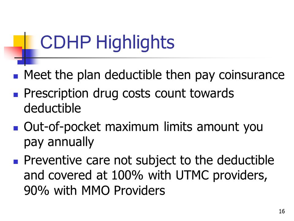 CDHP Highlights Meet the plan deductible then pay coinsurance Prescription drug costs count towards deductible Out-of-pocket maximum limits amount you