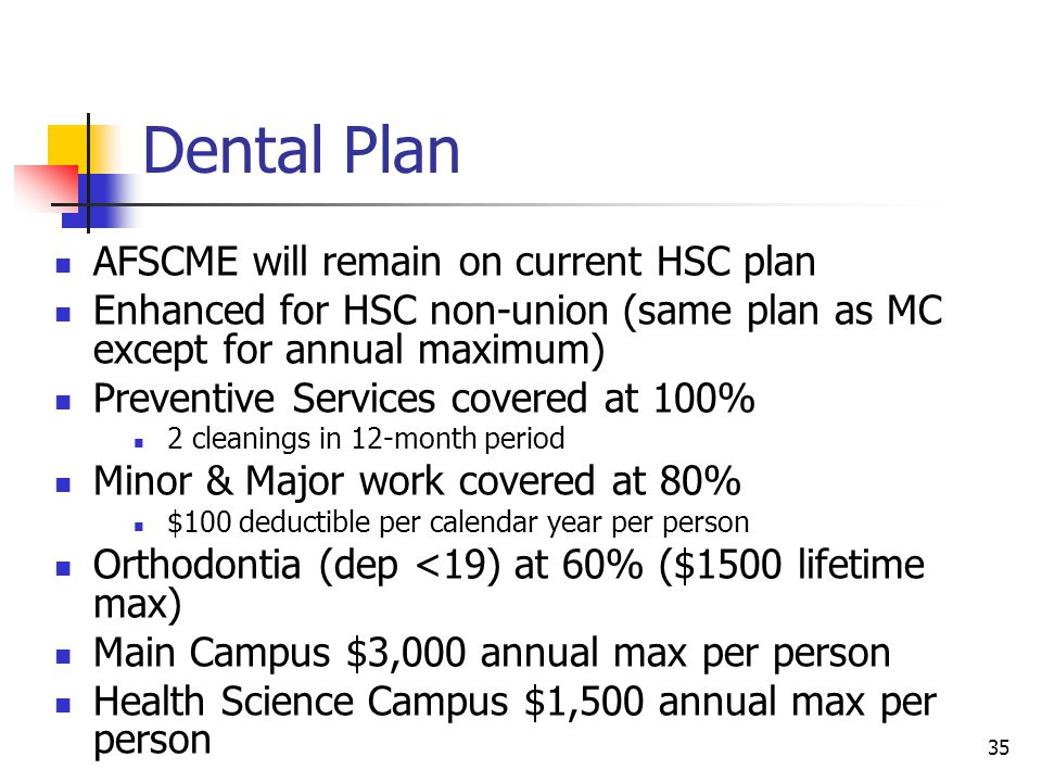 Dental Plan AFSCME will remain on current HSC plan Enhanced for HSC non-union (same plan as MC except for annual maximum) Preventive Services covered