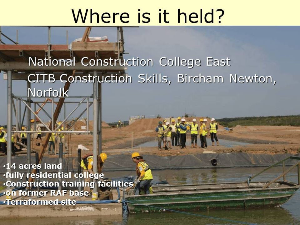 National Construction College East National Construction College East CITB Construction Skills, Bircham Newton, Norfolk Where is it held? 14 acres lan