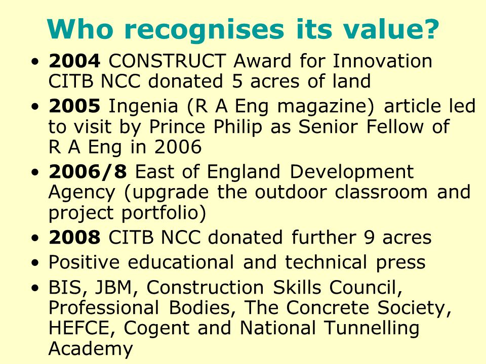 Who recognises its value? 2004 CONSTRUCT Award for Innovation CITB NCC donated 5 acres of land 2005 Ingenia (R A Eng magazine) article led to visit by