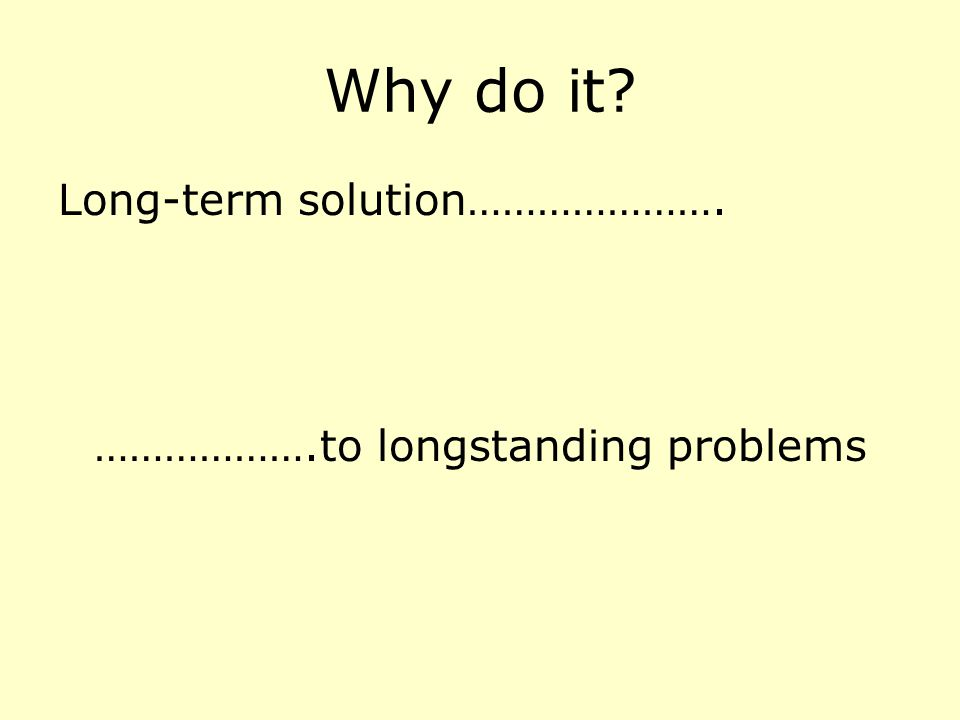 Why do it? Long-term solution…………………. ……………….to longstanding problems