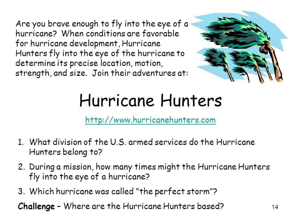 14 Are you brave enough to fly into the eye of a hurricane? When conditions are favorable for hurricane development, Hurricane Hunters fly into the ey