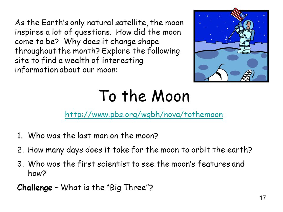 17 As the Earths only natural satellite, the moon inspires a lot of questions. How did the moon come to be? Why does it change shape throughout the mo