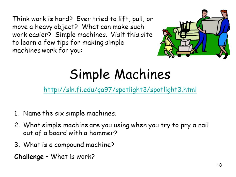 18 Think work is hard? Ever tried to lift, pull, or move a heavy object? What can make such work easier? Simple machines. Visit this site to learn a f
