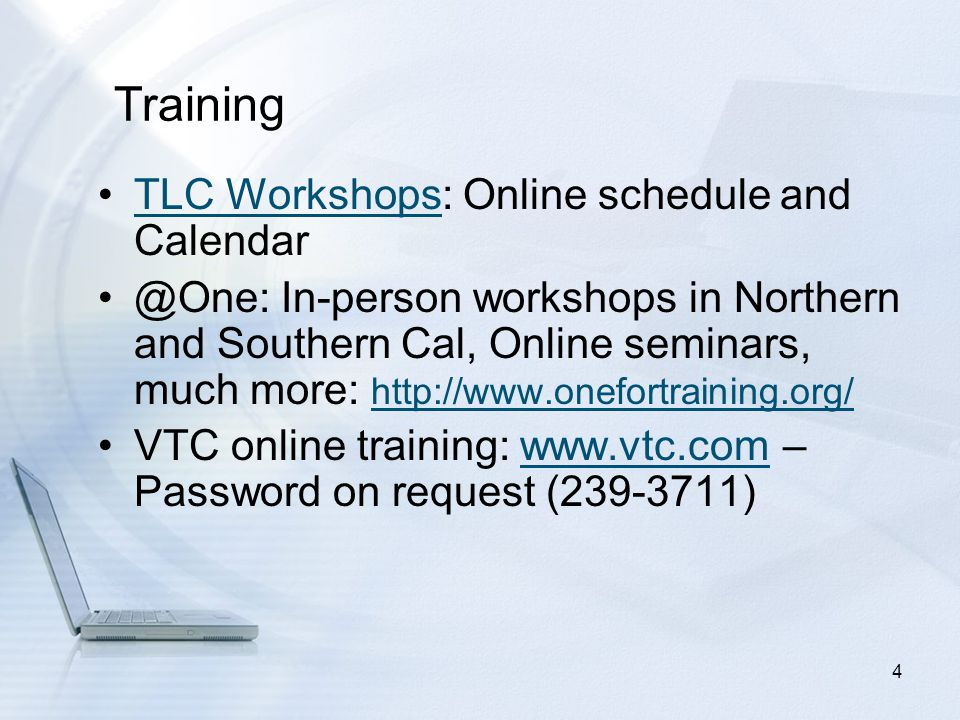 TLC Workshops: Online schedule and CalendarTLC Workshops @One: In-person workshops in Northern and Southern Cal, Online seminars, much more: http://www.onefortraining.org/ http://www.onefortraining.org/ VTC online training: www.vtc.com – Password on request (239-3711)www.vtc.com 4 Training