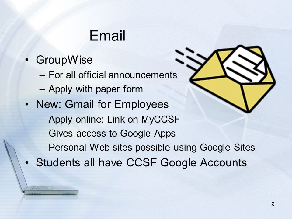 Email GroupWise –For all official announcements –Apply with paper form New: Gmail for Employees –Apply online: Link on MyCCSF –Gives access to Google Apps –Personal Web sites possible using Google Sites Students all have CCSF Google Accounts 9