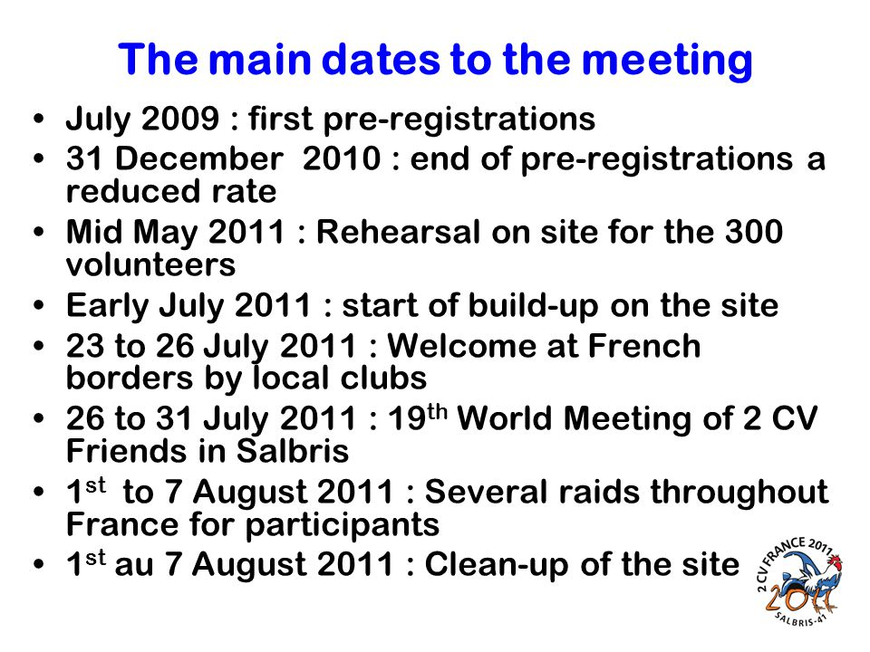 The main dates to the meeting July 2009 : first pre-registrations 31 December 2010 : end of pre-registrations a reduced rate Mid May 2011 : Rehearsal