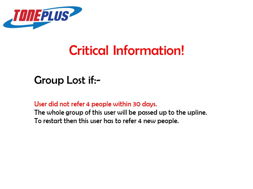Critical Information! Group Lost if:- User did not refer 4 people within 30 days. The whole group of this user will be passed up to the upline. To res