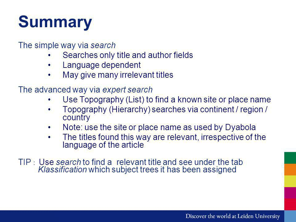 Summary The simple way via search Searches only title and author fields Language dependent May give many irrelevant titles The advanced way via expert search Use Topography (List) to find a known site or place name Topography (Hierarchy) searches via continent / region / country Note: use the site or place name as used by Dyabola The titles found this way are relevant, irrespective of the language of the article TIP : Use search to find a relevant title and see under the tab Klassification which subject trees it has been assigned