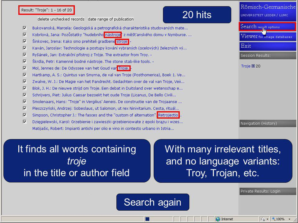20 hits It finds all words containing troje in the title or author field Search again With many irrelevant titles, and no language variants: Troy, Trojan, etc.