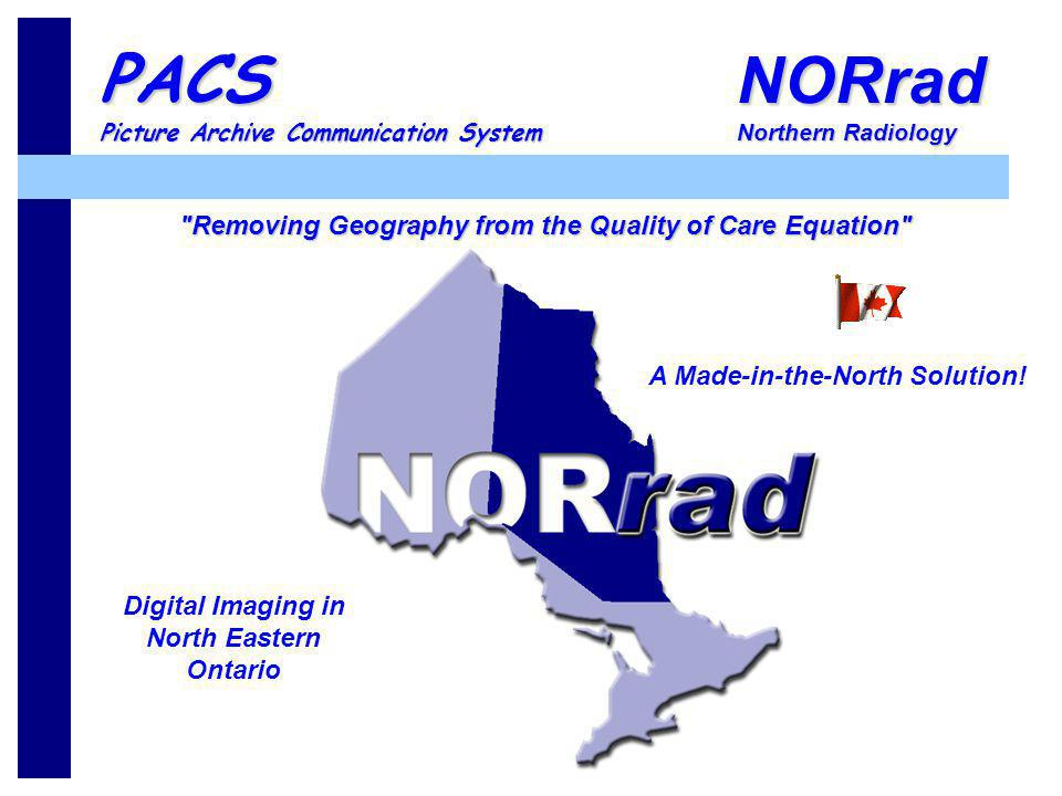 NORrad Northern Radiology PACS Picture Archive Communication System A Made-in-the-North Solution! Digital Imaging in North Eastern Ontario
