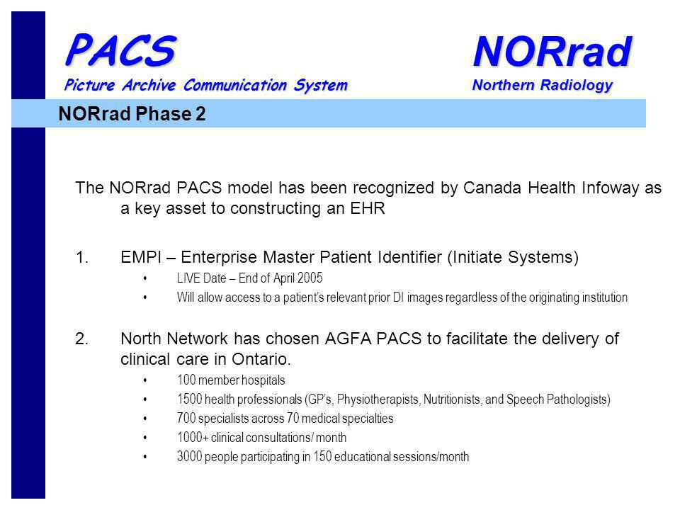 NORrad Northern Radiology PACS Picture Archive Communication System The NORrad PACS model has been recognized by Canada Health Infoway as a key asset to constructing an EHR 1.EMPI – Enterprise Master Patient Identifier (Initiate Systems) LIVE Date – End of April 2005 Will allow access to a patients relevant prior DI images regardless of the originating institution 2.North Network has chosen AGFA PACS to facilitate the delivery of clinical care in Ontario.