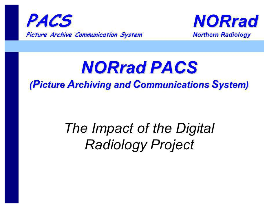 NORrad Northern Radiology PACS Picture Archive Communication System NORrad PACS ( P icture A rchiving and C ommunications S ystem) The Impact of the D