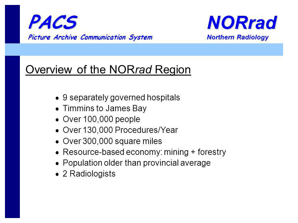 NORrad Northern Radiology PACS Picture Archive Communication System Overview of the NORrad Region 9 separately governed hospitals Timmins to James Bay